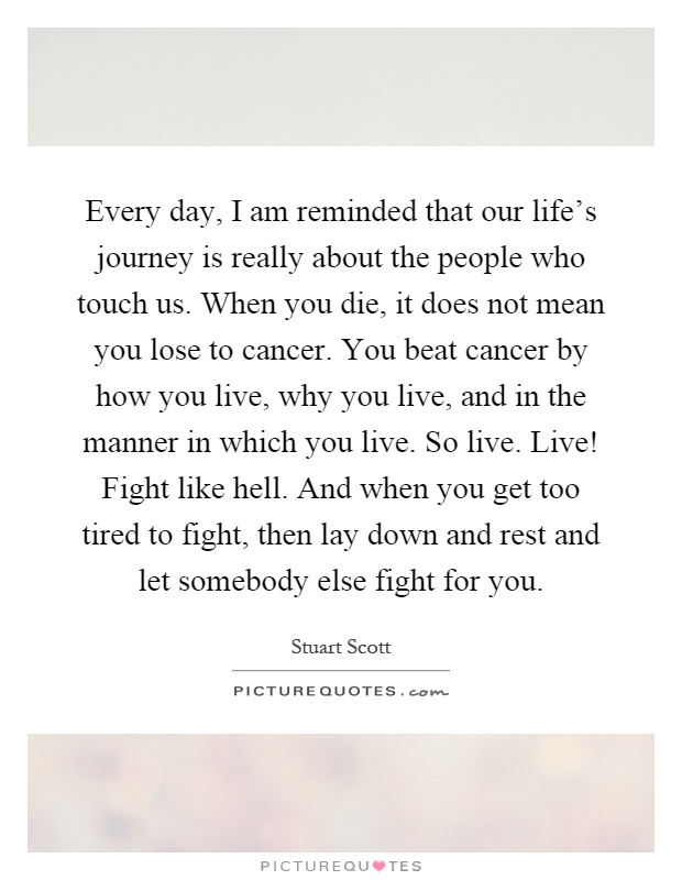Every day, I am reminded that our life's journey is really about the people who touch us. When you die, it does not mean you lose to cancer. You beat cancer by how you live, why you live, and in the manner in which you live. So live. Live! Fight like hell. And when you get too tired to fight, then lay down and rest and let somebody else fight for you Picture Quote #1