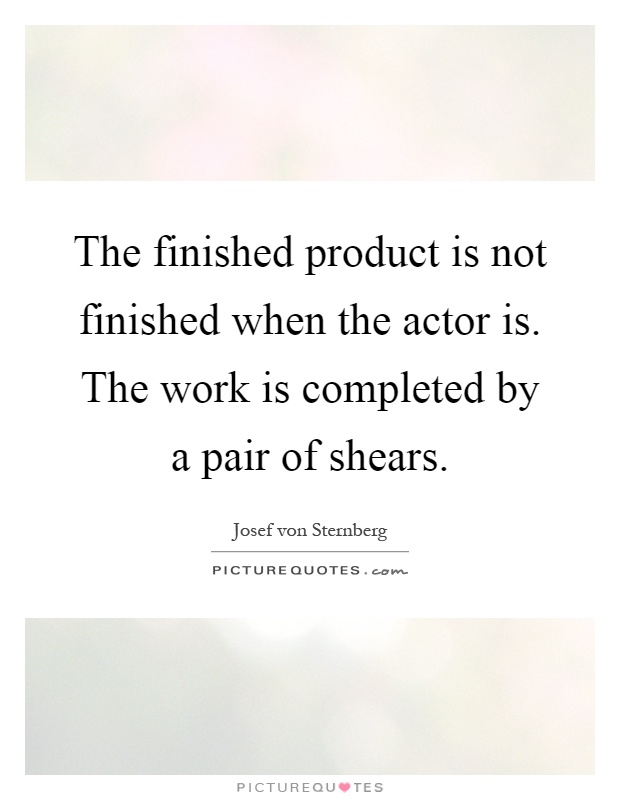 The finished product is not finished when the actor is. The work is completed by a pair of shears Picture Quote #1