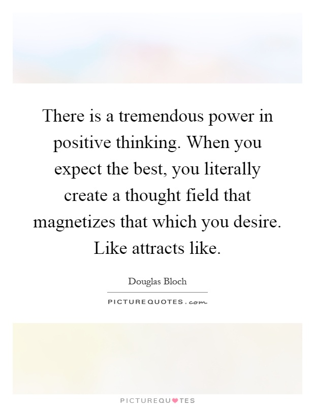 There is a tremendous power in positive thinking. When you expect the best, you literally create a thought field that magnetizes that which you desire. Like attracts like Picture Quote #1