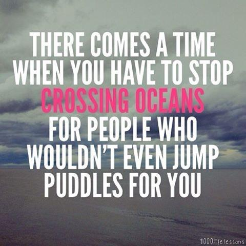 There comes a time when you have to stop crossing oceans for people who won't even jump a puddle for you Picture Quote #2