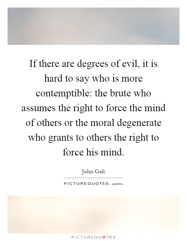 If there are degrees of evil, it is hard to say who is more contemptible: the brute who assumes the right to force the mind of others or the moral degenerate who grants to others the right to force his mind Picture Quote #1