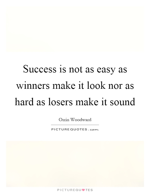 Success is not as easy as winners make it look nor as hard as losers make it sound Picture Quote #1