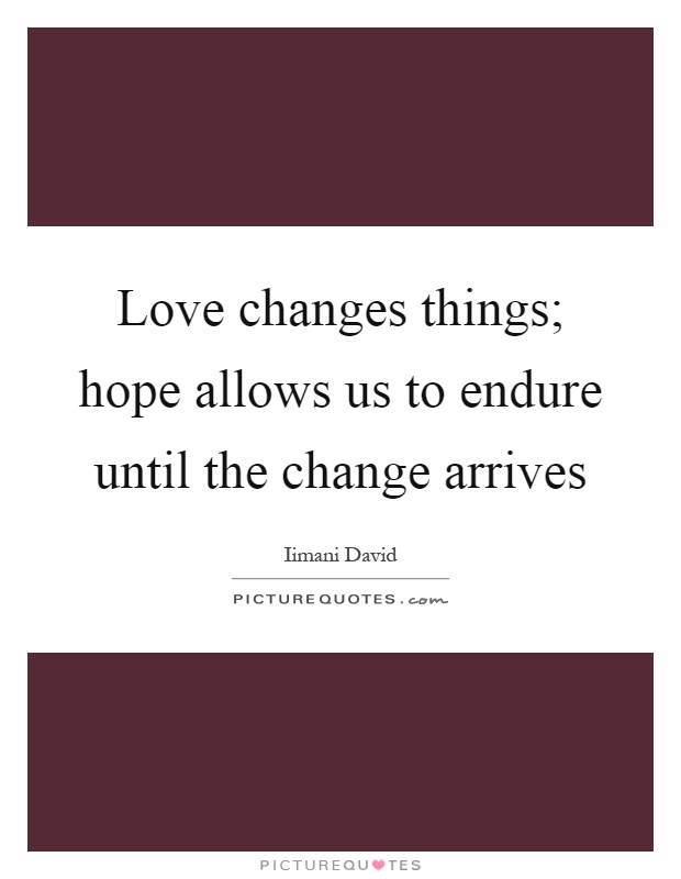 Love changes things; hope allows us to endure until the change arrives Picture Quote #1