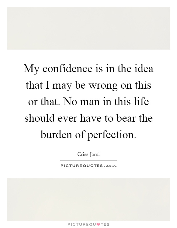 My confidence is in the idea that I may be wrong on this or that. No man in this life should ever have to bear the burden of perfection Picture Quote #1