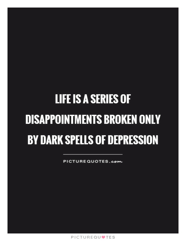 Life is a series of disappointments broken only by dark spells of depression Picture Quote #1