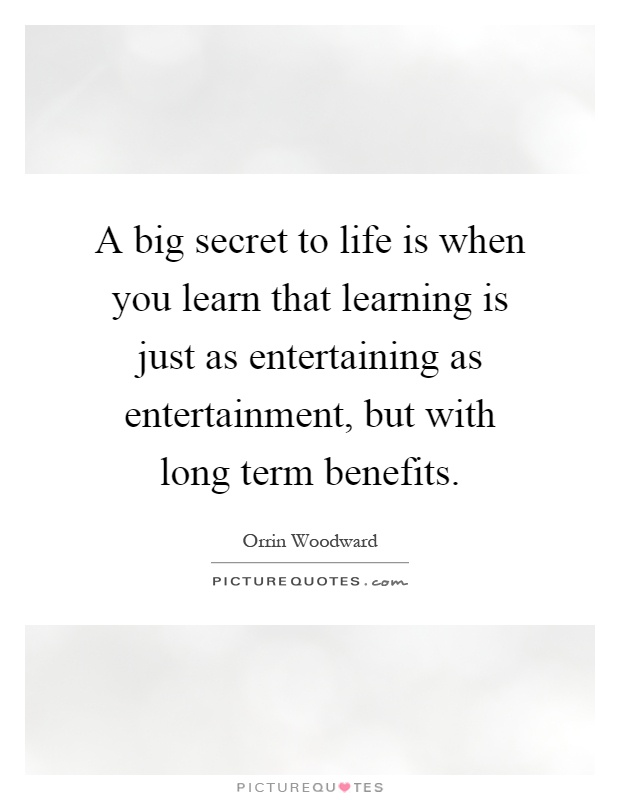 A big secret to life is when you learn that learning is just as entertaining as entertainment, but with long term benefits Picture Quote #1