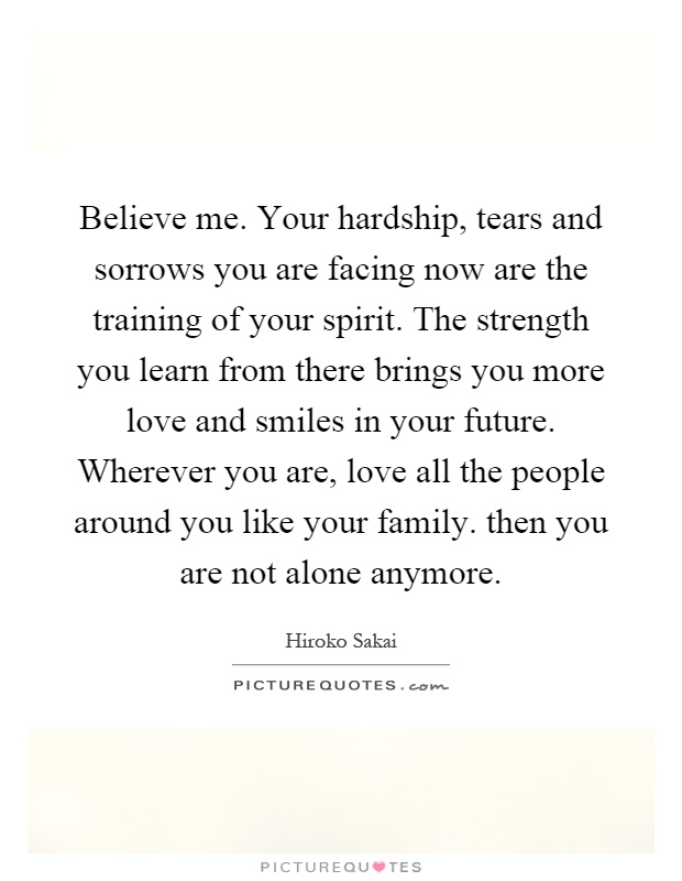 Believe me. Your hardship, tears and sorrows you are facing now are the training of your spirit. The strength you learn from there brings you more love and smiles in your future. Wherever you are, love all the people around you like your family. then you are not alone anymore Picture Quote #1