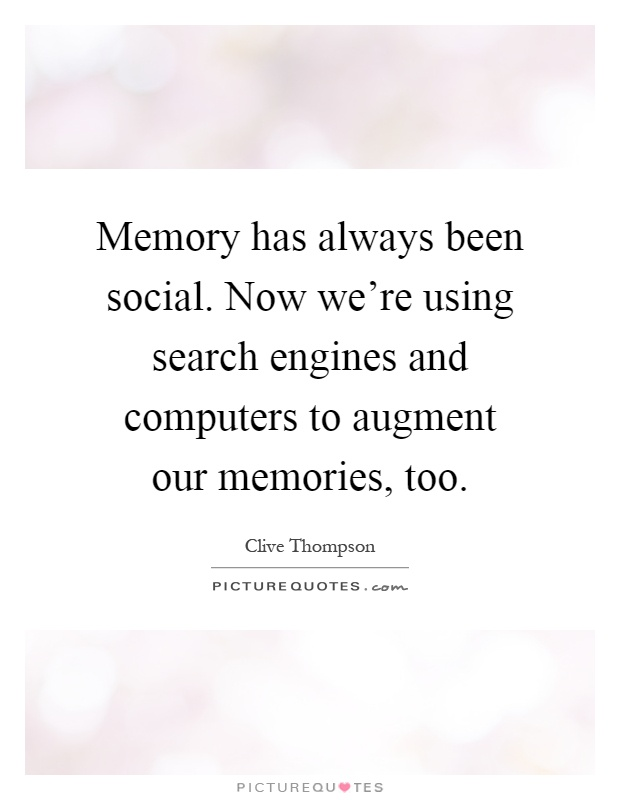 Memory has always been social. Now we're using search engines and computers to augment our memories, too Picture Quote #1