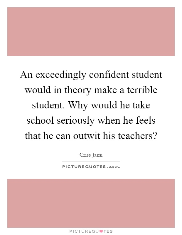 An exceedingly confident student would in theory make a terrible student. Why would he take school seriously when he feels that he can outwit his teachers? Picture Quote #1