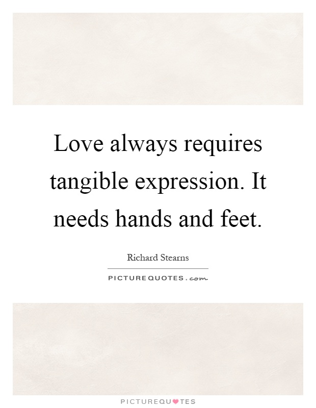 Love always requires tangible expression. It needs hands and feet Picture Quote #1