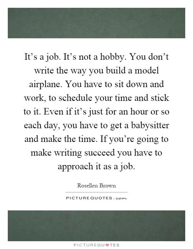 It's a job. It's not a hobby. You don't write the way you build a model airplane. You have to sit down and work, to schedule your time and stick to it. Even if it's just for an hour or so each day, you have to get a babysitter and make the time. If you're going to make writing succeed you have to approach it as a job Picture Quote #1