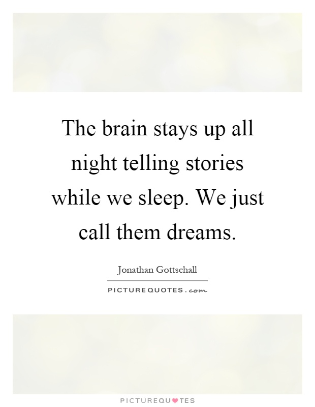 The brain stays up all night telling stories while we sleep. We just call them dreams Picture Quote #1
