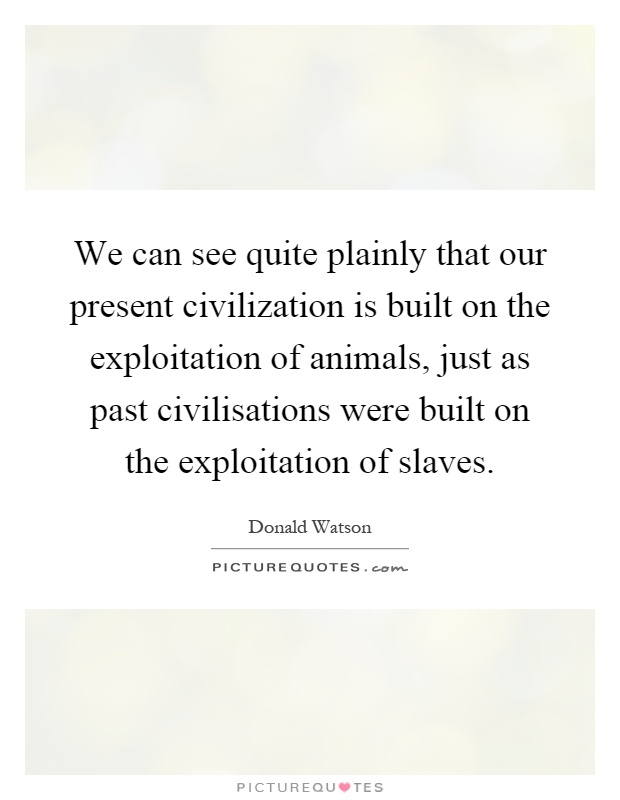 We can see quite plainly that our present civilization is built on the exploitation of animals, just as past civilisations were built on the exploitation of slaves Picture Quote #1