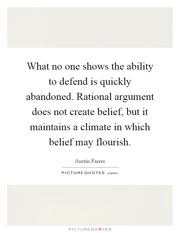 What no one shows the ability to defend is quickly abandoned. Rational argument does not create belief, but it maintains a climate in which belief may flourish Picture Quote #1