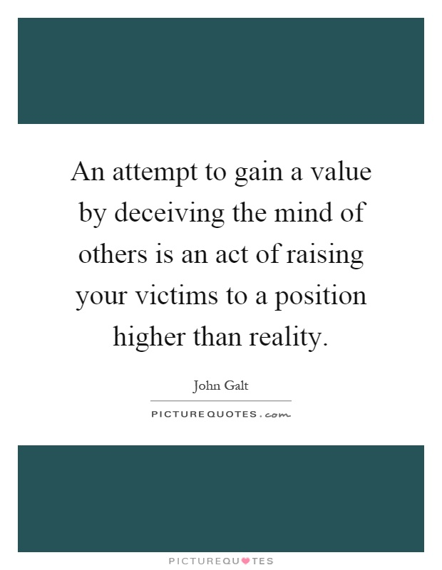An attempt to gain a value by deceiving the mind of others is an act of raising your victims to a position higher than reality Picture Quote #1