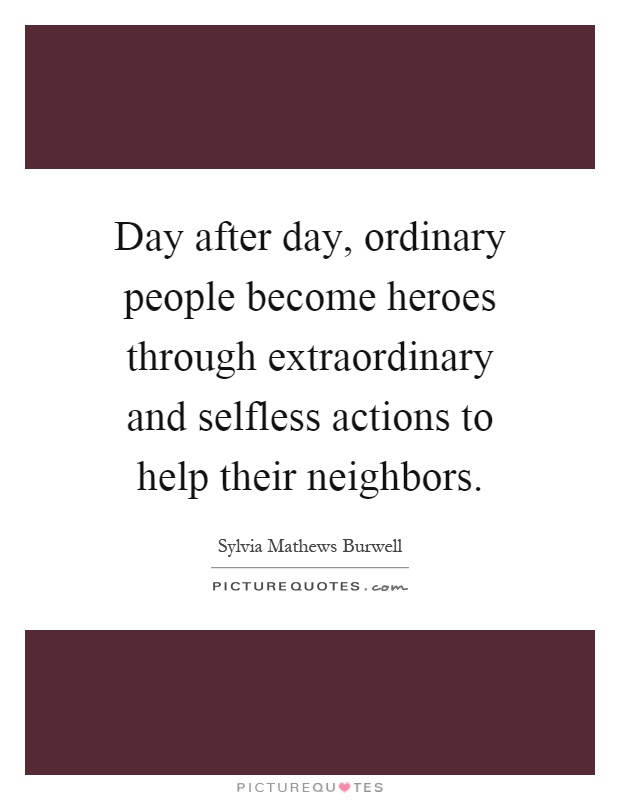 Day after day, ordinary people become heroes through extraordinary and selfless actions to help their neighbors Picture Quote #1