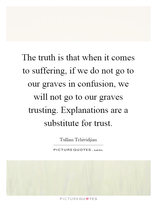 The truth is that when it comes to suffering, if we do not go to our graves in confusion, we will not go to our graves trusting. Explanations are a substitute for trust Picture Quote #1