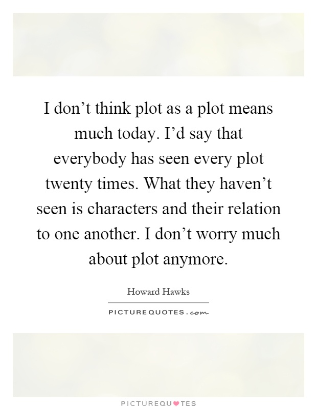 I don't think plot as a plot means much today. I'd say that everybody has seen every plot twenty times. What they haven't seen is characters and their relation to one another. I don't worry much about plot anymore Picture Quote #1