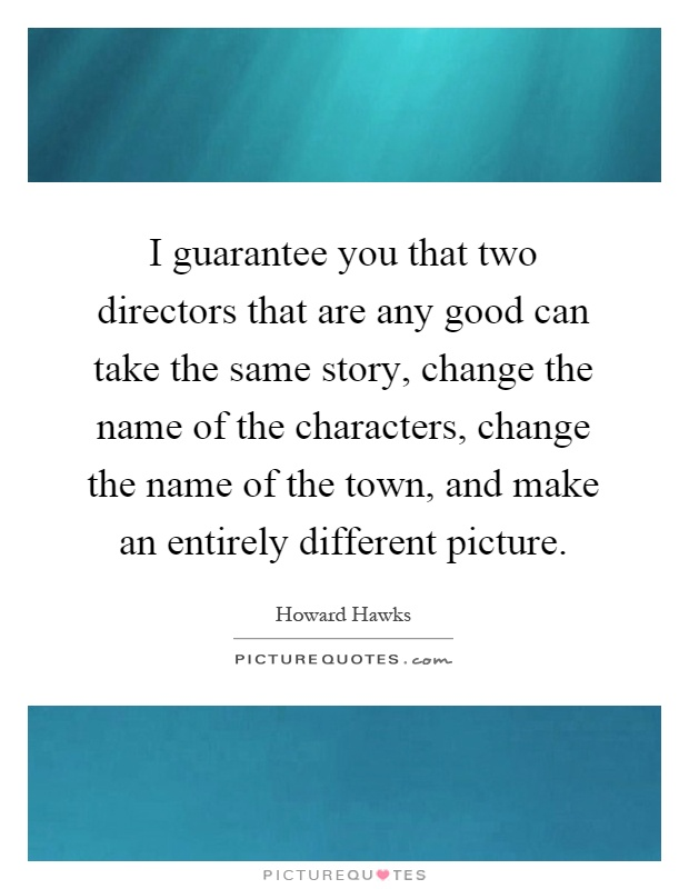 I guarantee you that two directors that are any good can take the same story, change the name of the characters, change the name of the town, and make an entirely different picture Picture Quote #1