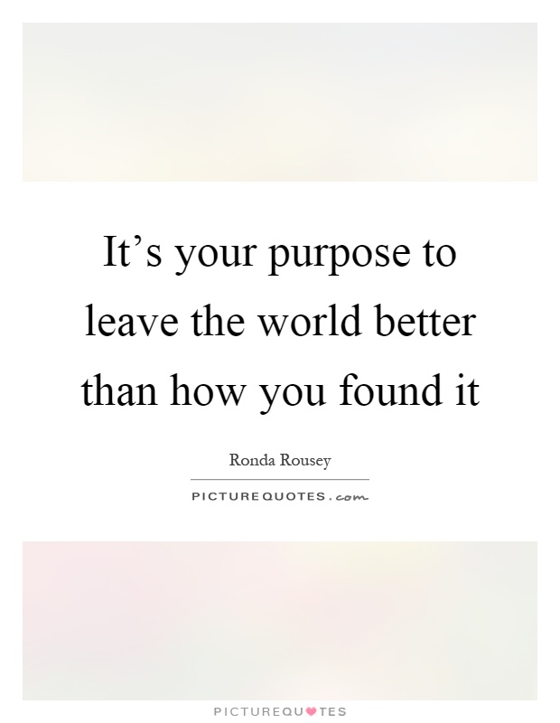 It's your purpose to leave the world better than how you found it Picture Quote #1