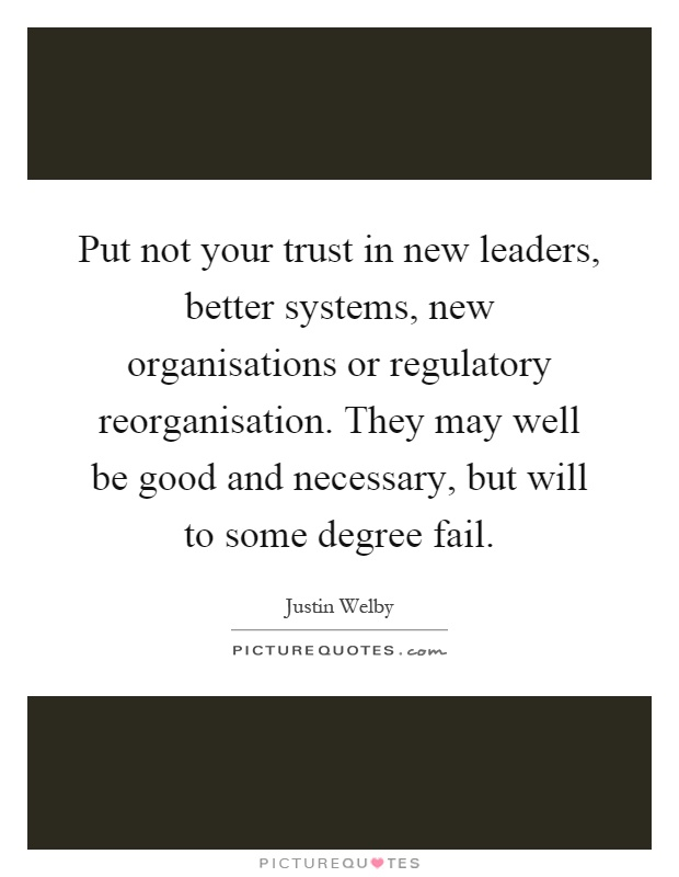 Put not your trust in new leaders, better systems, new organisations or regulatory reorganisation. They may well be good and necessary, but will to some degree fail Picture Quote #1