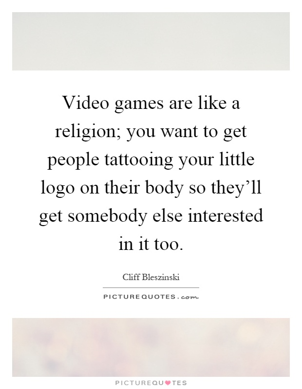 Video games are like a religion; you want to get people tattooing your little logo on their body so they'll get somebody else interested in it too Picture Quote #1