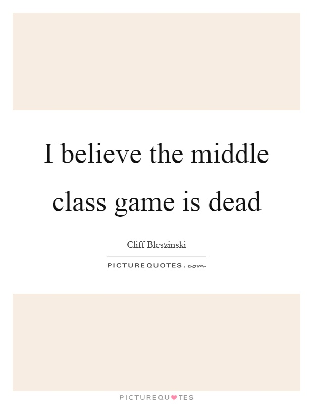 I believe the middle class game is dead Picture Quote #1