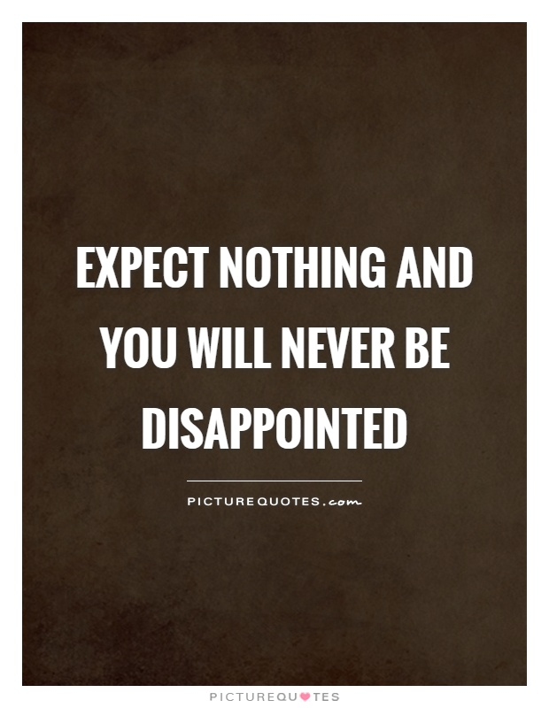 Expect nothing and you will never be disappointed Picture Quote #1