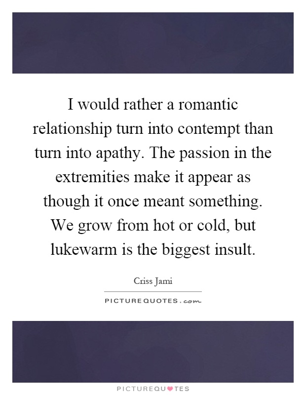 I would rather a romantic relationship turn into contempt than turn into apathy. The passion in the extremities make it appear as though it once meant something. We grow from hot or cold, but lukewarm is the biggest insult Picture Quote #1