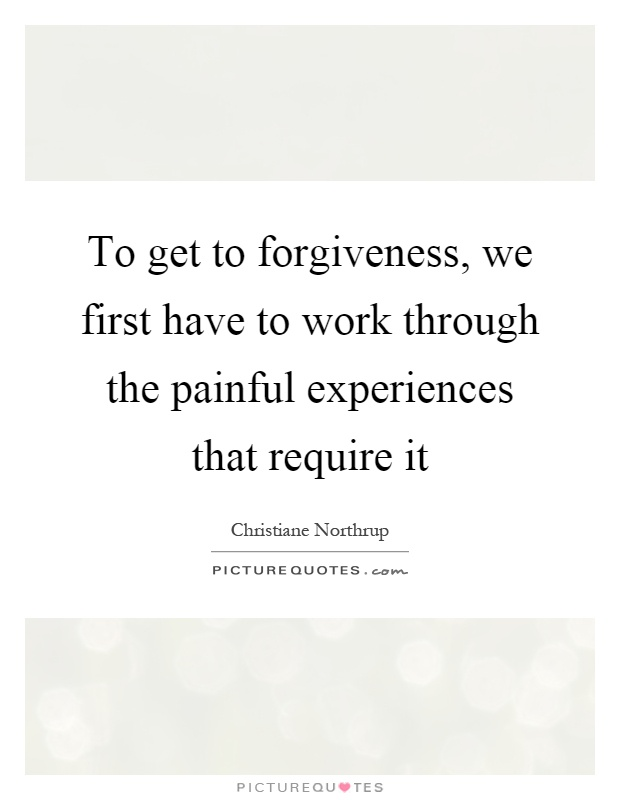 To get to forgiveness, we first have to work through the painful experiences that require it Picture Quote #1
