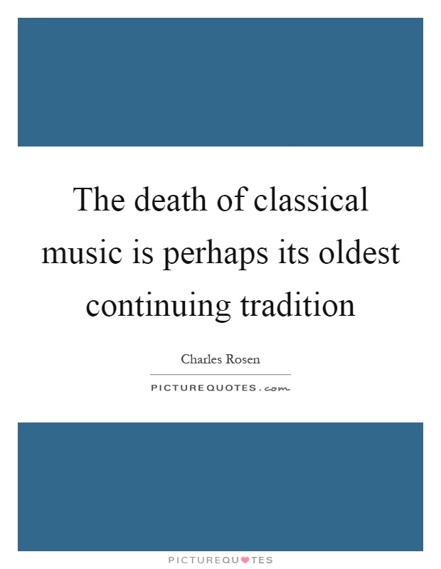 The death of classical music is perhaps its oldest continuing tradition Picture Quote #1