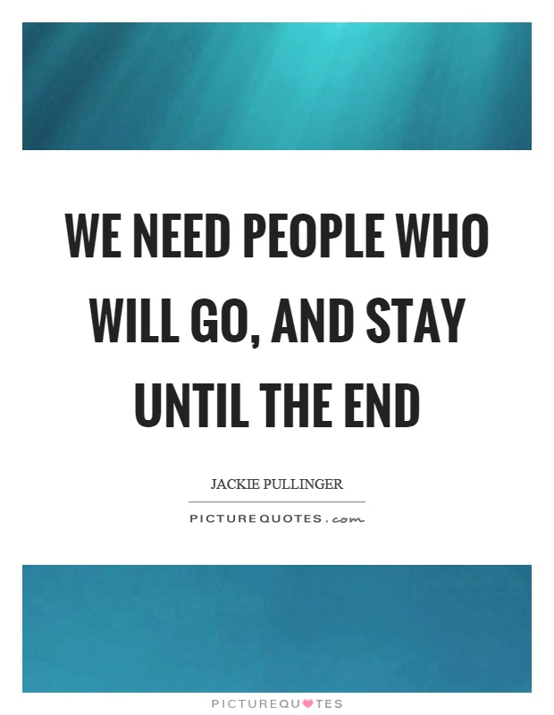 We need people who will go, and stay until the end Picture Quote #1