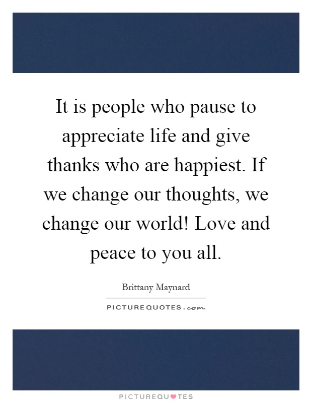 It is people who pause to appreciate life and give thanks who are happiest. If we change our thoughts, we change our world! Love and peace to you all Picture Quote #1
