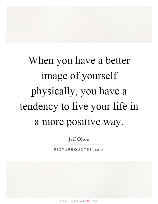 When you have a better image of yourself physically, you have a tendency to live your life in a more positive way Picture Quote #1