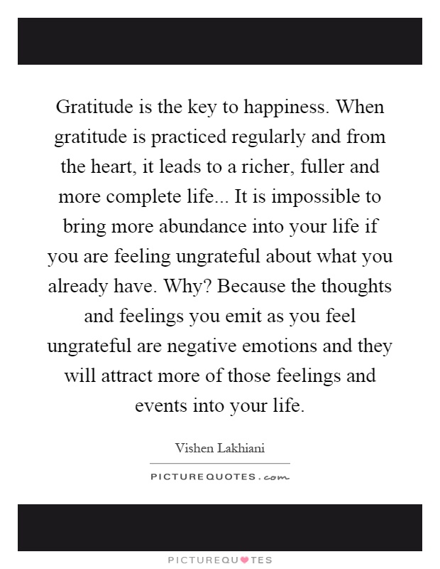 Gratitude is the key to happiness. When gratitude is practiced regularly and from the heart, it leads to a richer, fuller and more complete life... It is impossible to bring more abundance into your life if you are feeling ungrateful about what you already have. Why? Because the thoughts and feelings you emit as you feel ungrateful are negative emotions and they will attract more of those feelings and events into your life Picture Quote #1