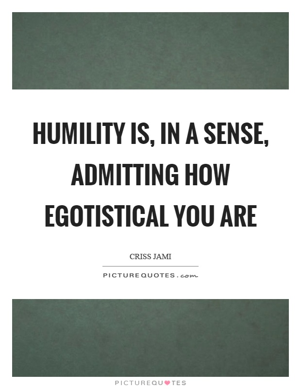 Humility is, in a sense, admitting how egotistical you are Picture Quote #1