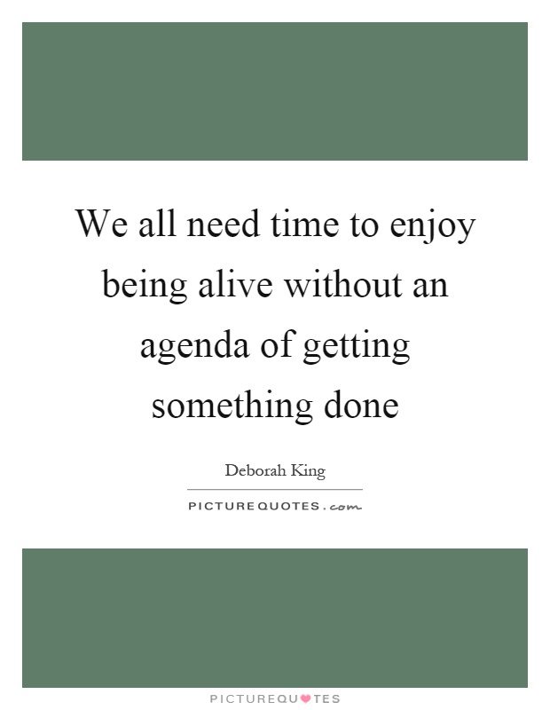 We all need time to enjoy being alive without an agenda of getting something done Picture Quote #1