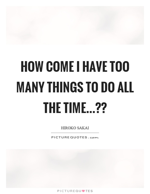 How come I have too many things to do all the time...?? Picture Quote #1