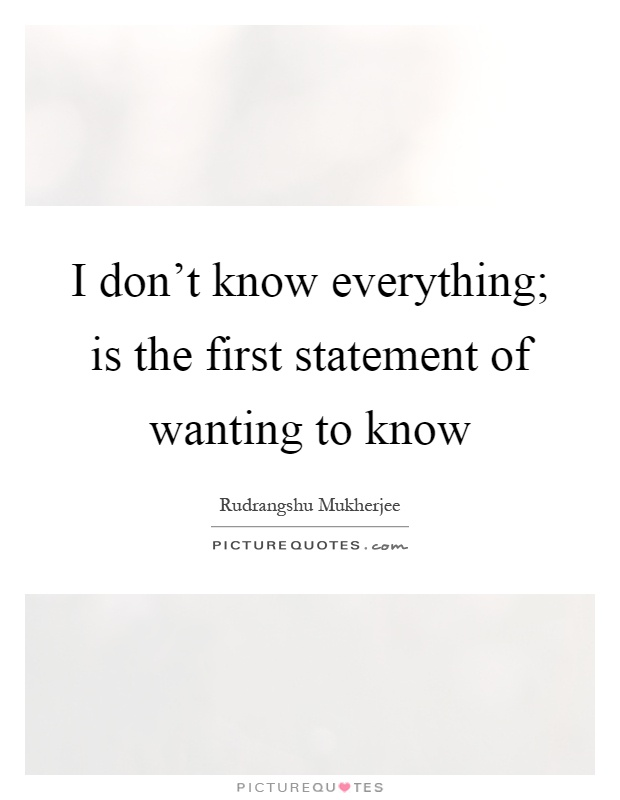 I don't know everything; is the first statement of wanting to know Picture Quote #1