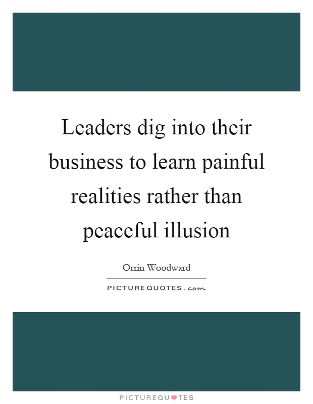 Leaders dig into their business to learn painful realities rather than peaceful illusion Picture Quote #1