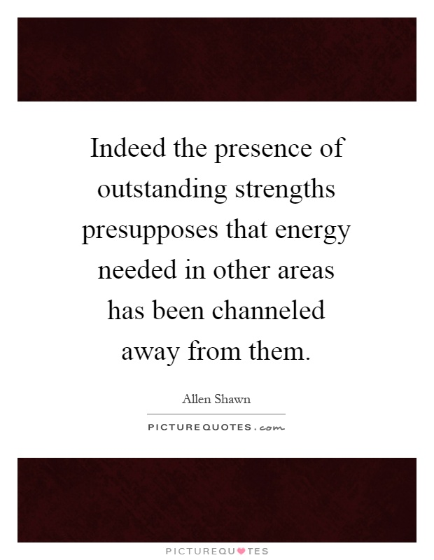 Indeed the presence of outstanding strengths presupposes that energy needed in other areas has been channeled away from them Picture Quote #1