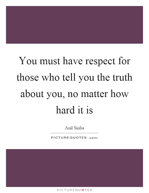 You must have respect for those who tell you the truth about you, no matter how hard it is Picture Quote #1