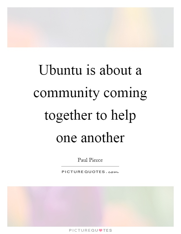 Ubuntu is about a community coming together to help one another Picture Quote #1