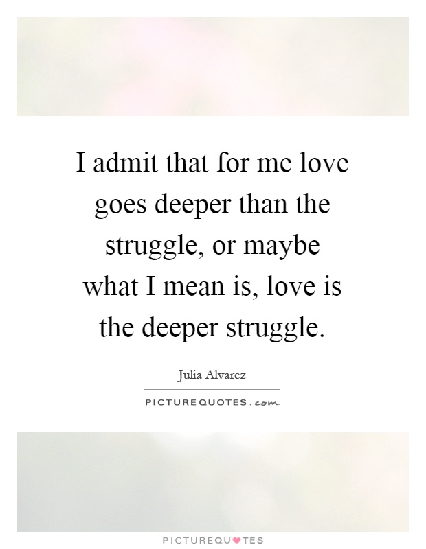 I admit that for me love goes deeper than the struggle, or maybe what I mean is, love is the deeper struggle Picture Quote #1