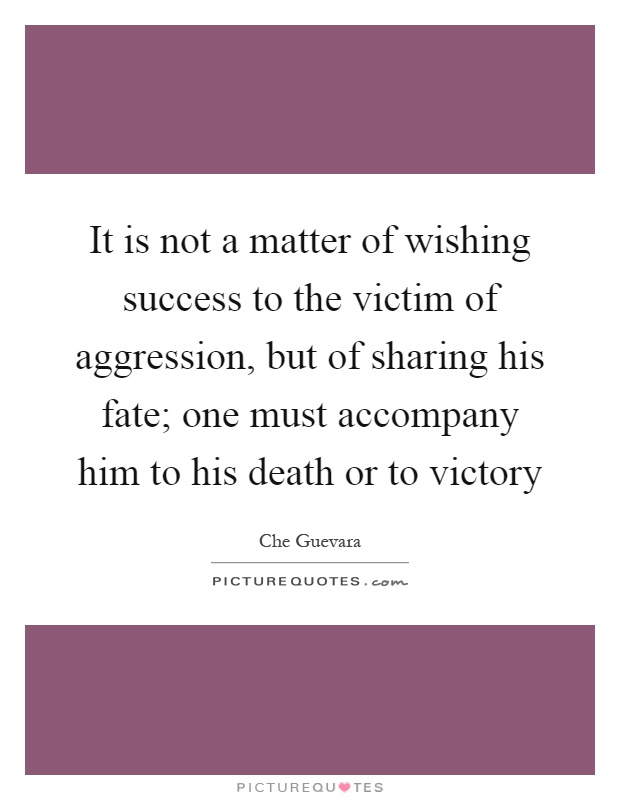 It is not a matter of wishing success to the victim of aggression, but of sharing his fate; one must accompany him to his death or to victory Picture Quote #1