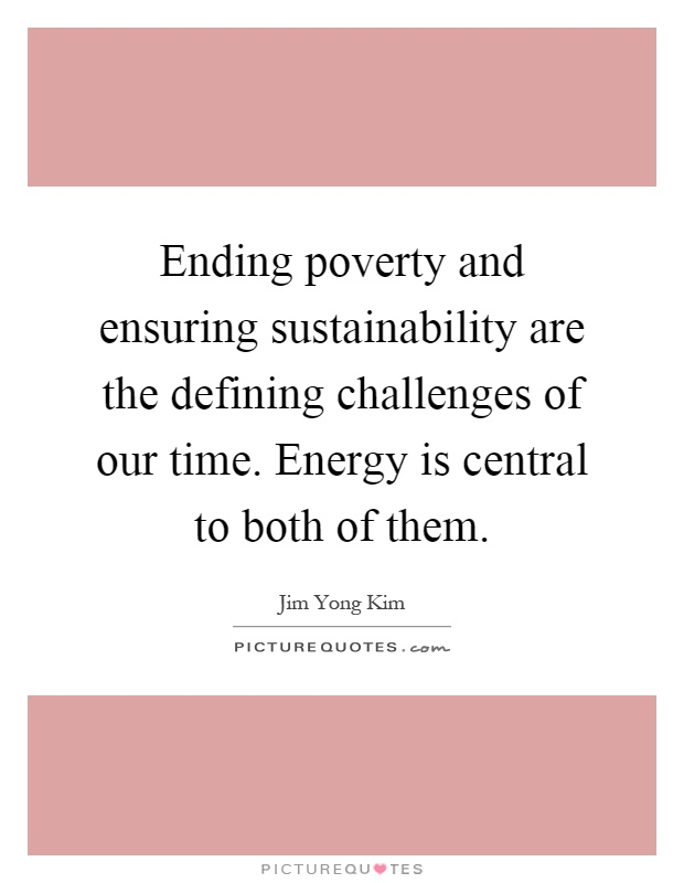 Ending poverty and ensuring sustainability are the defining challenges of our time. Energy is central to both of them Picture Quote #1