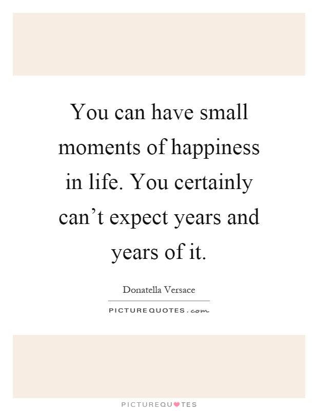 You can have small moments of happiness in life. You certainly can't expect years and years of it Picture Quote #1