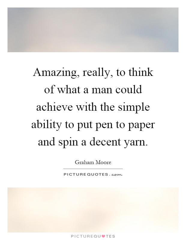 Amazing, really, to think of what a man could achieve with the simple ability to put pen to paper and spin a decent yarn Picture Quote #1