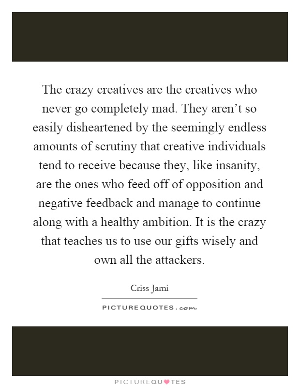 The crazy creatives are the creatives who never go completely mad. They aren't so easily disheartened by the seemingly endless amounts of scrutiny that creative individuals tend to receive because they, like insanity, are the ones who feed off of opposition and negative feedback and manage to continue along with a healthy ambition. It is the crazy that teaches us to use our gifts wisely and own all the attackers Picture Quote #1