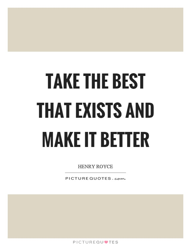 Take the best that exists and make it better Picture Quote #1